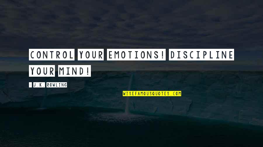 Control Your Emotions Quotes By J.K. Rowling: Control your emotions! Discipline your mind!