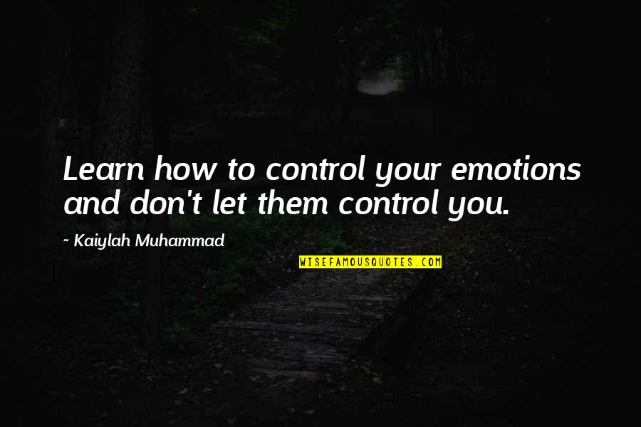 Control Your Emotions Quotes By Kaiylah Muhammad: Learn how to control your emotions and don't