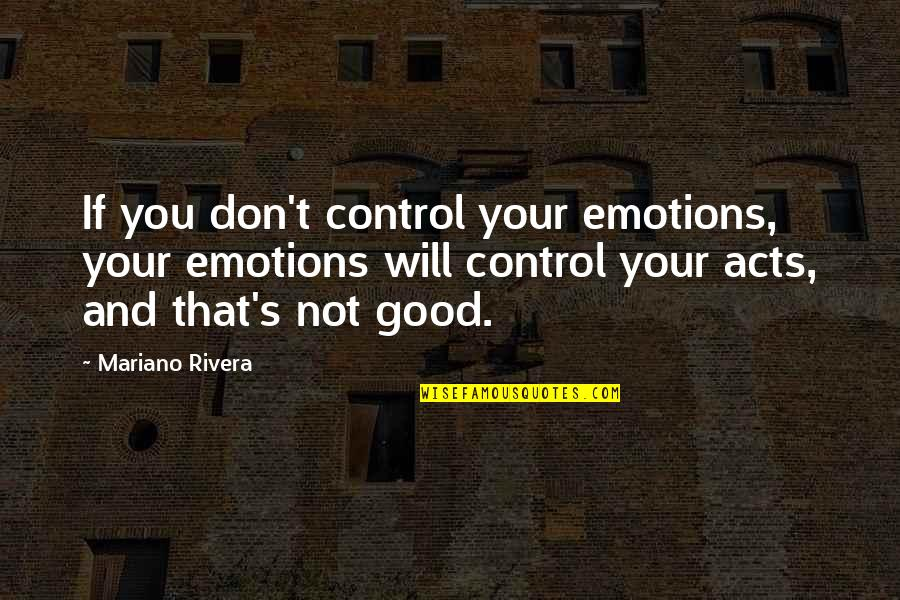 Control Your Emotions Quotes By Mariano Rivera: If you don't control your emotions, your emotions