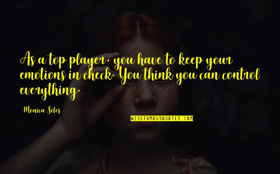 Control Your Emotions Quotes By Monica Seles: As a top player, you have to keep