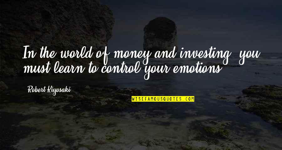 Control Your Emotions Quotes By Robert Kiyosaki: In the world of money and investing, you