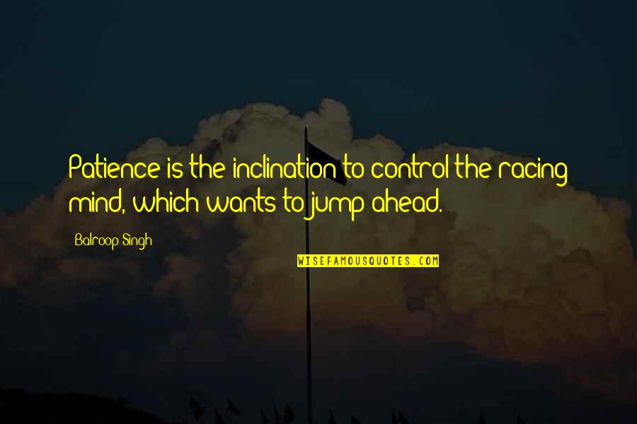 Control Your Own Mind Quotes By Balroop Singh: Patience is the inclination to control the racing