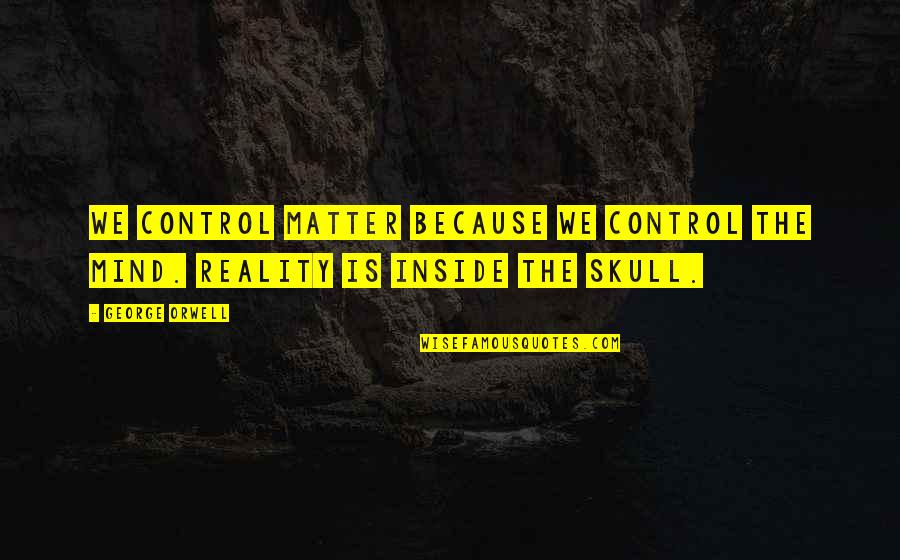 Control Your Own Mind Quotes By George Orwell: We control matter because we control the mind.