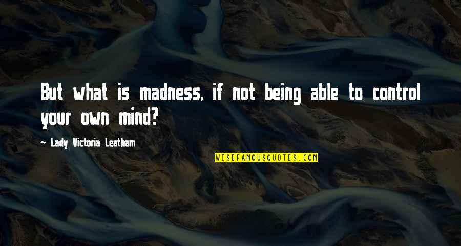 Control Your Own Mind Quotes By Lady Victoria Leatham: But what is madness, if not being able