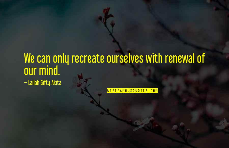 Control Your Own Mind Quotes By Lailah Gifty Akita: We can only recreate ourselves with renewal of