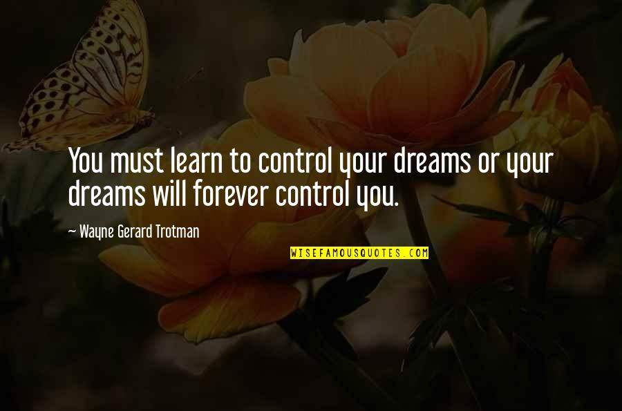 Control Your Own Mind Quotes By Wayne Gerard Trotman: You must learn to control your dreams or