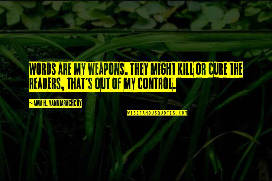 Control Your Words Quotes By Ama H. Vanniarachchy: Words are my weapons. They might kill or