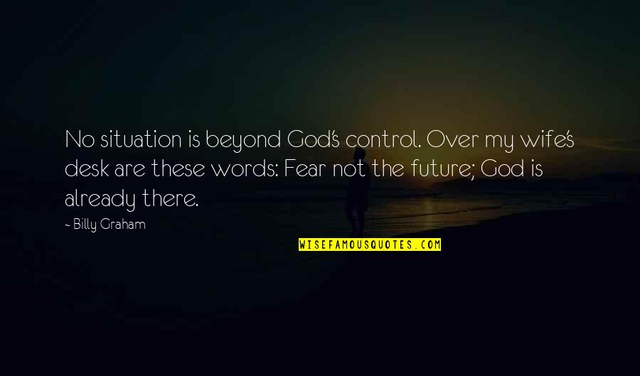 Control Your Words Quotes By Billy Graham: No situation is beyond God's control. Over my