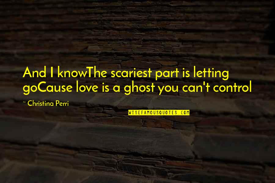 Control Your Words Quotes By Christina Perri: And I knowThe scariest part is letting goCause