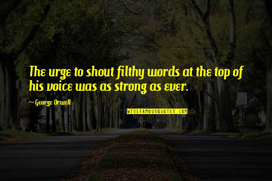 Control Your Words Quotes By George Orwell: The urge to shout filthy words at the