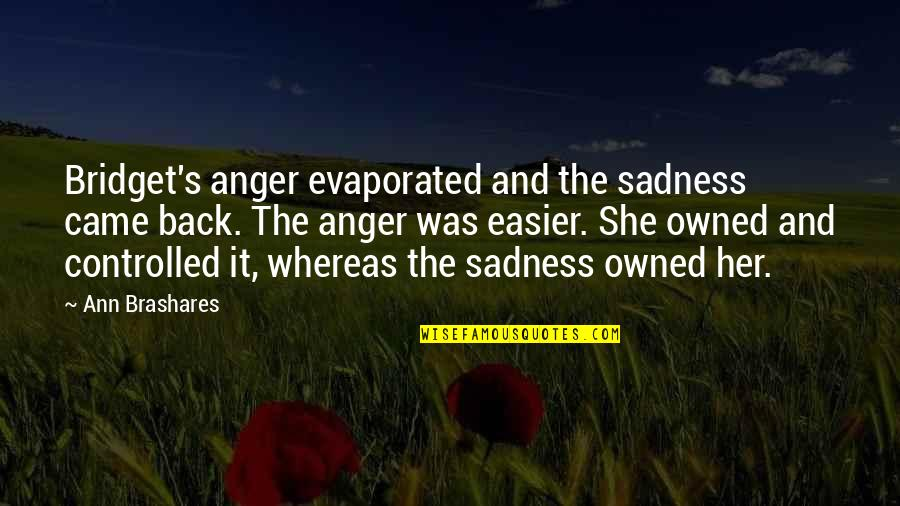 Controlled Anger Quotes By Ann Brashares: Bridget's anger evaporated and the sadness came back.