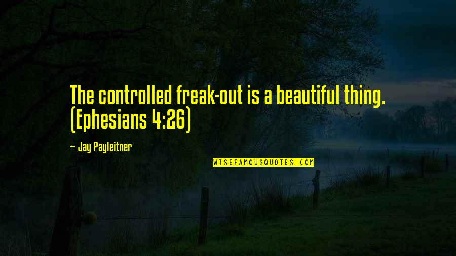 Controlled Anger Quotes By Jay Payleitner: The controlled freak-out is a beautiful thing. (Ephesians