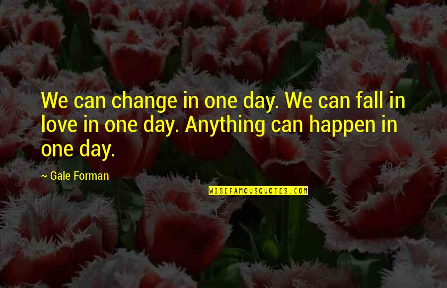 Controlling Happiness Quotes By Gale Forman: We can change in one day. We can