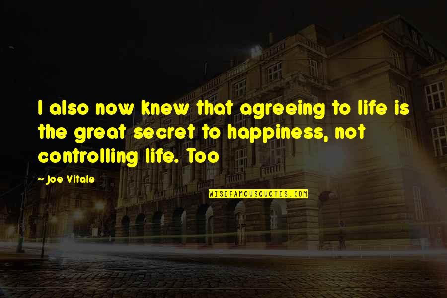Controlling Happiness Quotes By Joe Vitale: I also now knew that agreeing to life