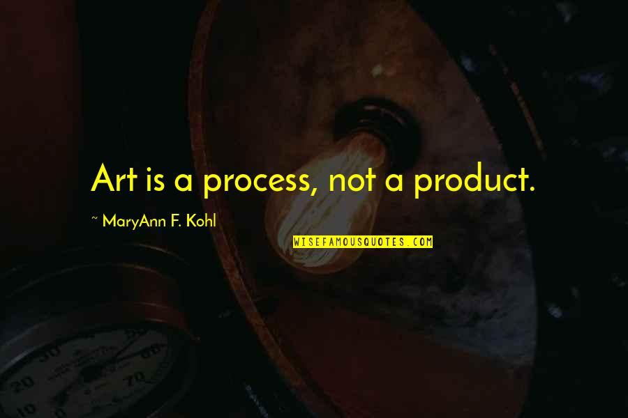 Controlling Happiness Quotes By MaryAnn F. Kohl: Art is a process, not a product.