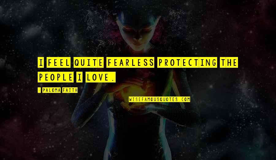 Controlling Happiness Quotes By Paloma Faith: I feel quite fearless protecting the people I
