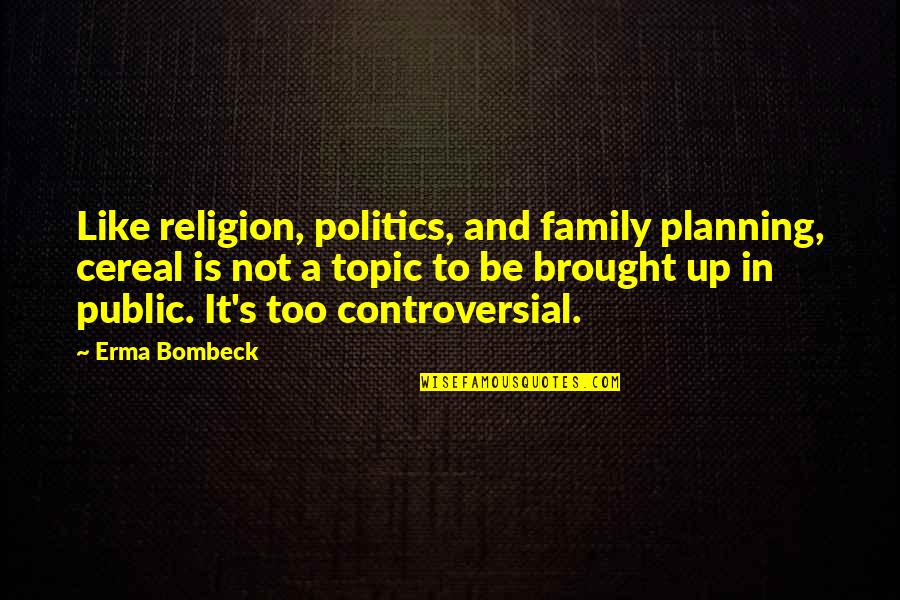 Controversial Religion Quotes By Erma Bombeck: Like religion, politics, and family planning, cereal is