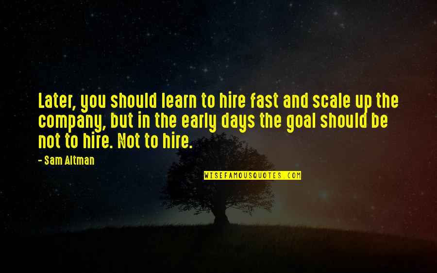 Contumely Quotes By Sam Altman: Later, you should learn to hire fast and