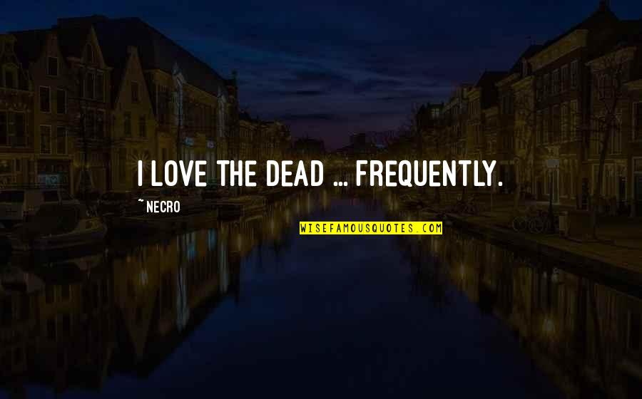 Convection Current Quotes By Necro: I love the dead ... Frequently.