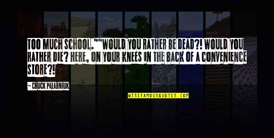 "Convenience Store Quotes By Chuck Palahniuk: Too much school.""""Would you rather be dead?! Would"