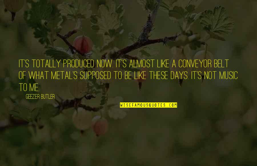 Conveyor Belt Quotes By Geezer Butler: It's totally produced now. It's almost like a