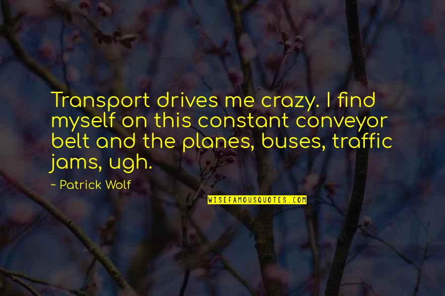 Conveyor Belt Quotes By Patrick Wolf: Transport drives me crazy. I find myself on