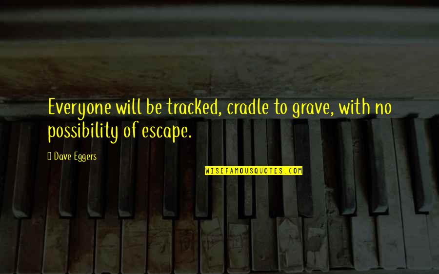 Convine Quotes By Dave Eggers: Everyone will be tracked, cradle to grave, with