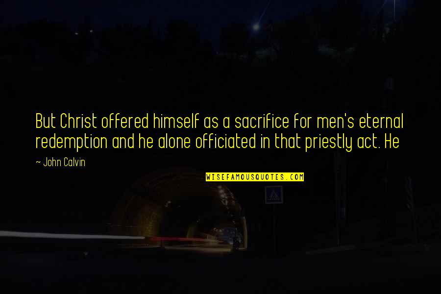 Convine Quotes By John Calvin: But Christ offered himself as a sacrifice for