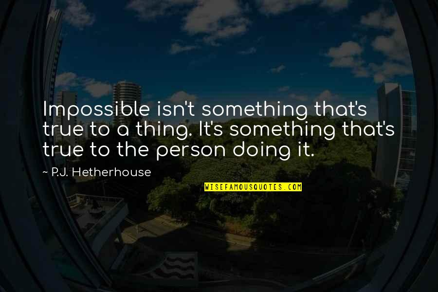 Convine Quotes By P.J. Hetherhouse: Impossible isn't something that's true to a thing.