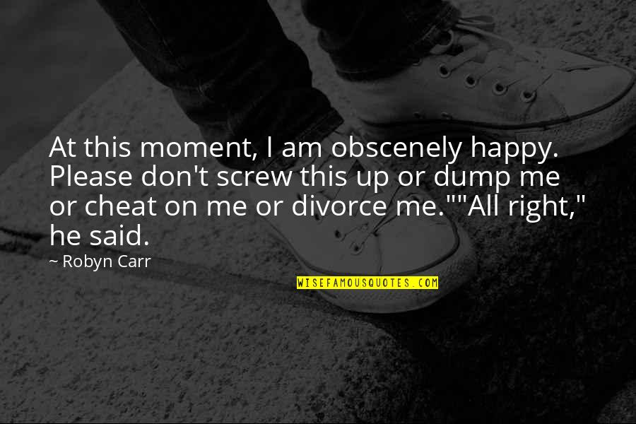 Convine Quotes By Robyn Carr: At this moment, I am obscenely happy. Please