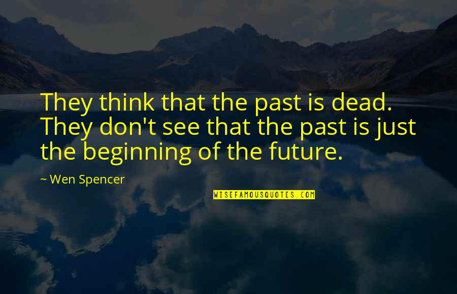 Convine Quotes By Wen Spencer: They think that the past is dead. They