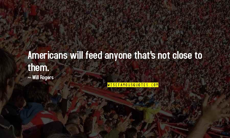 Convine Quotes By Will Rogers: Americans will feed anyone that's not close to
