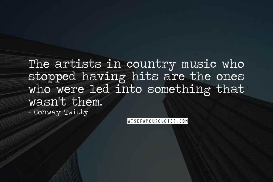 Conway Twitty quotes: The artists in country music who stopped having hits are the ones who were led into something that wasn't them.