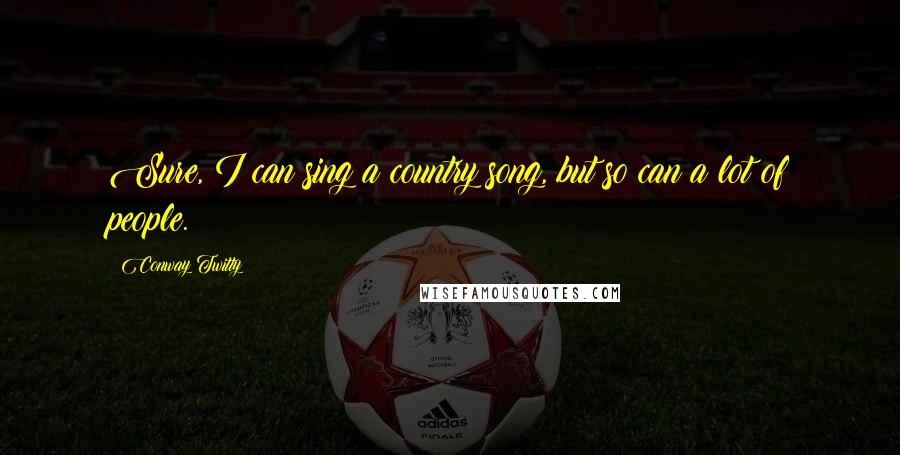 Conway Twitty quotes: Sure, I can sing a country song, but so can a lot of people.