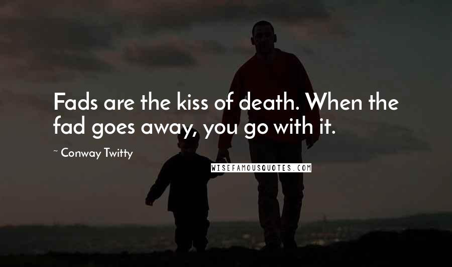Conway Twitty quotes: Fads are the kiss of death. When the fad goes away, you go with it.