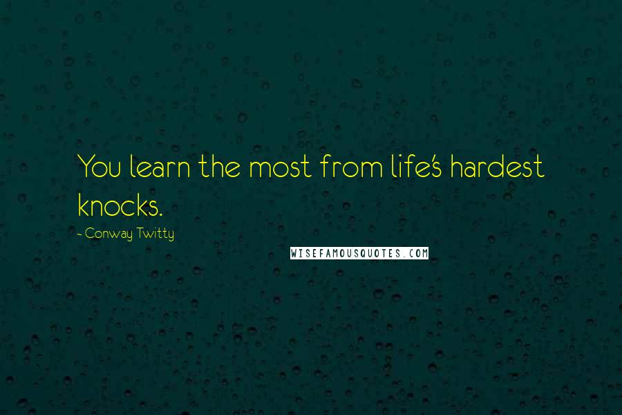 Conway Twitty quotes: You learn the most from life's hardest knocks.