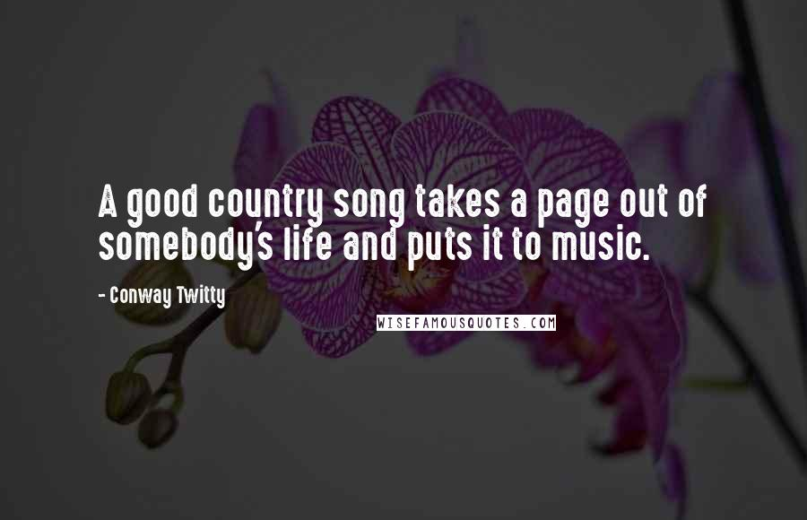 Conway Twitty quotes: A good country song takes a page out of somebody's life and puts it to music.