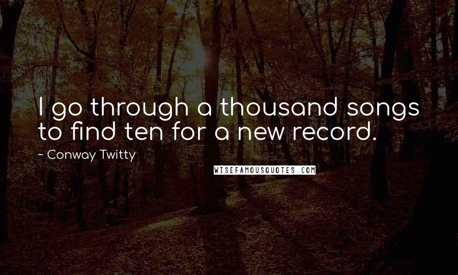 Conway Twitty quotes: I go through a thousand songs to find ten for a new record.