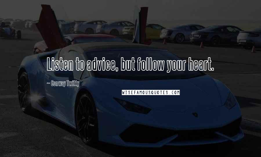 Conway Twitty quotes: Listen to advice, but follow your heart.
