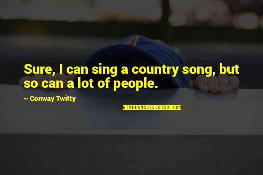 Conway Twitty Quotes By Conway Twitty: Sure, I can sing a country song, but