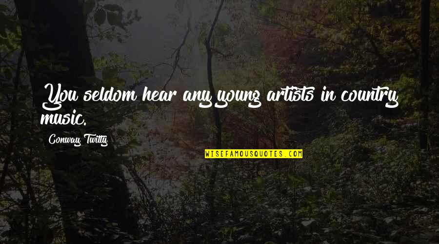 Conway Twitty Quotes By Conway Twitty: You seldom hear any young artists in country