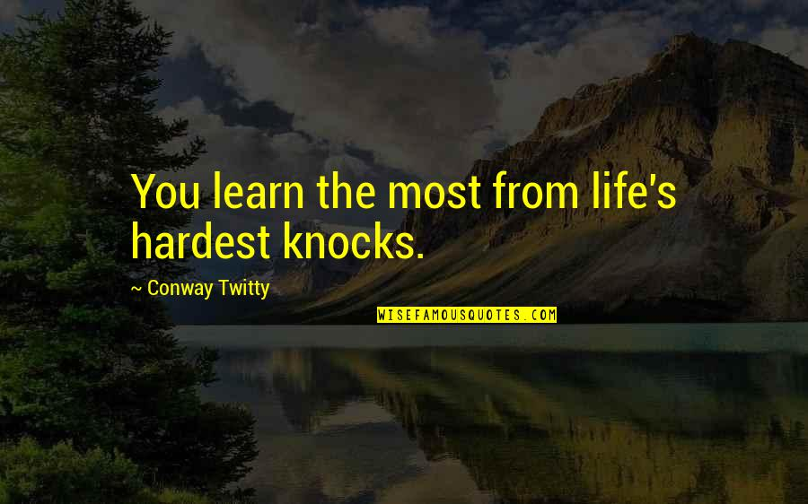 Conway Twitty Quotes By Conway Twitty: You learn the most from life's hardest knocks.