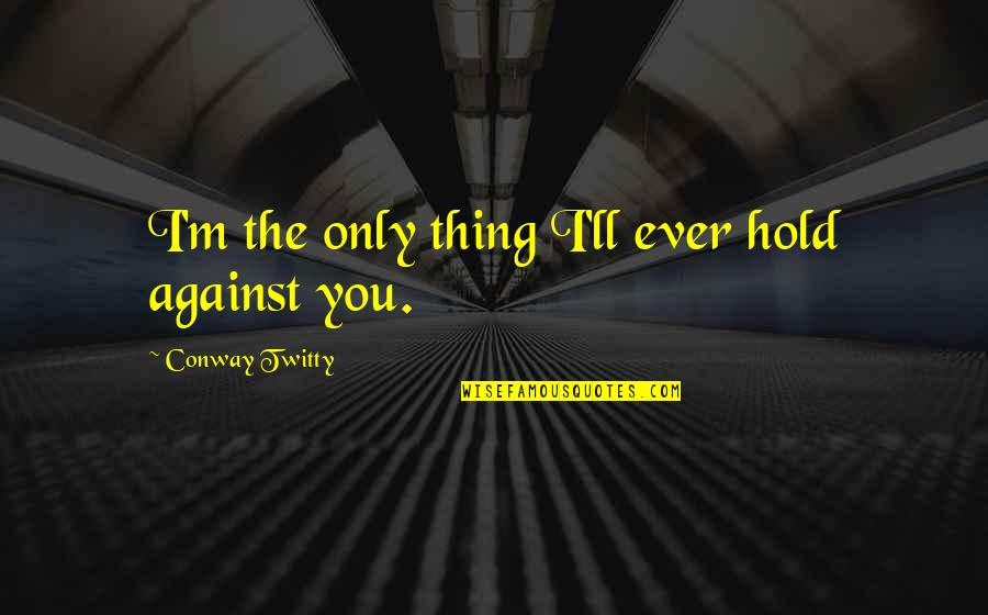 Conway Twitty Quotes By Conway Twitty: I'm the only thing I'll ever hold against