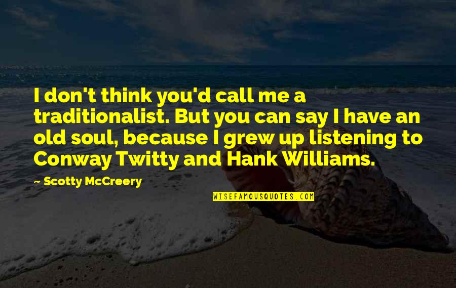 Conway Twitty Quotes By Scotty McCreery: I don't think you'd call me a traditionalist.