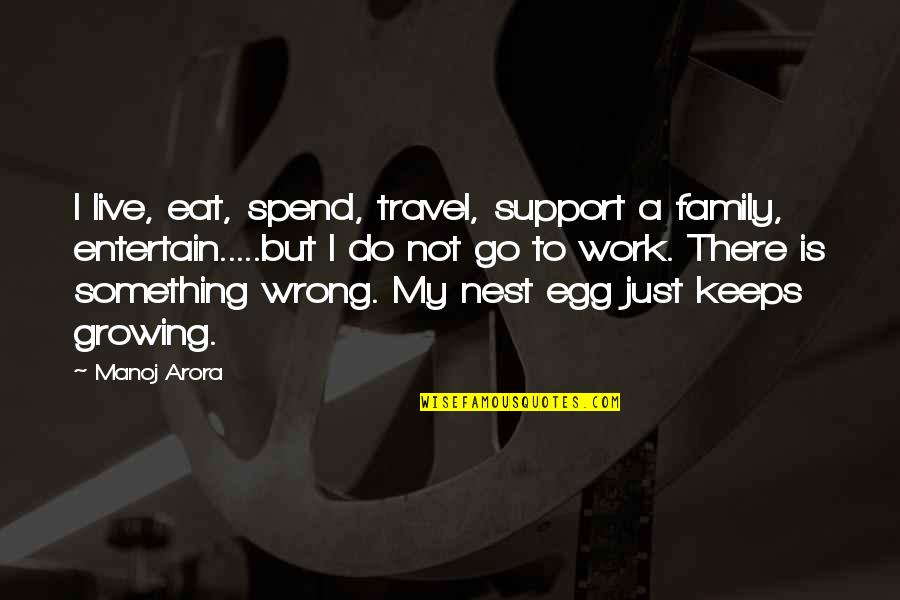 Coo Coo Nest Quotes By Manoj Arora: I live, eat, spend, travel, support a family,