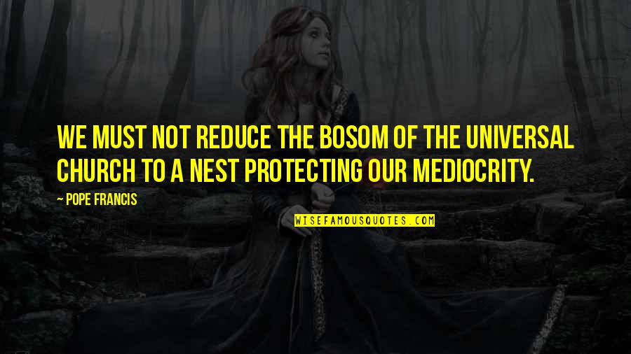 Coo Coo Nest Quotes By Pope Francis: We must not reduce the bosom of the