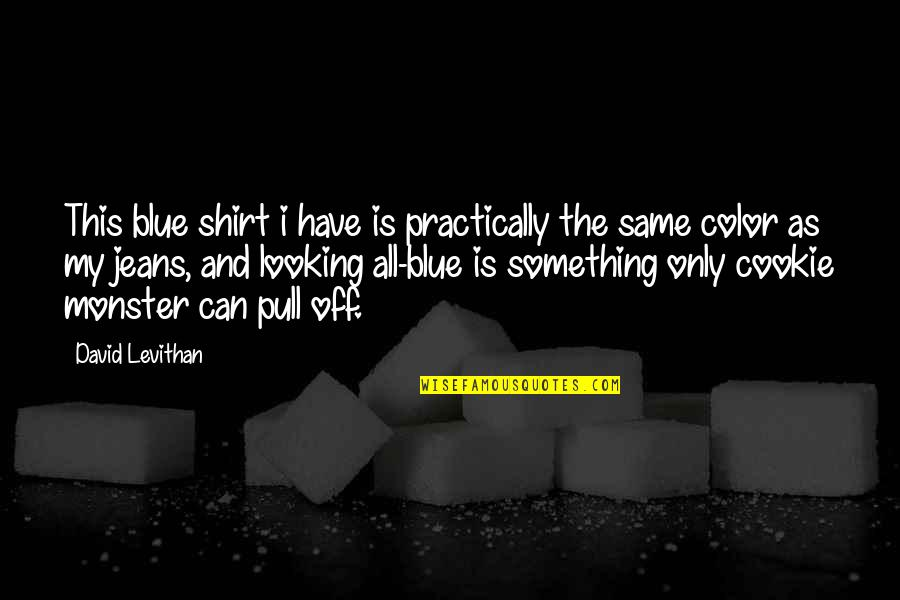 Cookie Monster Quotes By David Levithan: This blue shirt i have is practically the