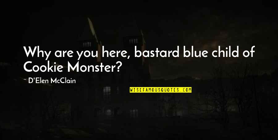 Cookie Monster Quotes By D'Elen McClain: Why are you here, bastard blue child of