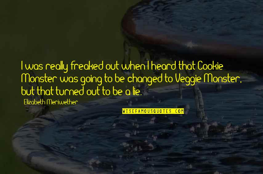 Cookie Monster Quotes By Elizabeth Meriwether: I was really freaked out when I heard