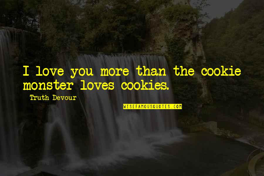 Cookie Monster Quotes By Truth Devour: I love you more than the cookie monster